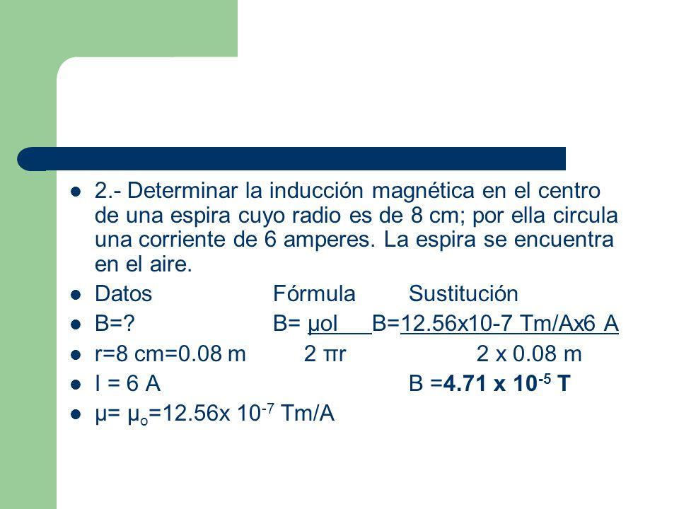 2.- Determinar la inducción magnética en el centro de una espira cuyo radio es de 8 cm; por ella circula una corriente de 6 amperes.
