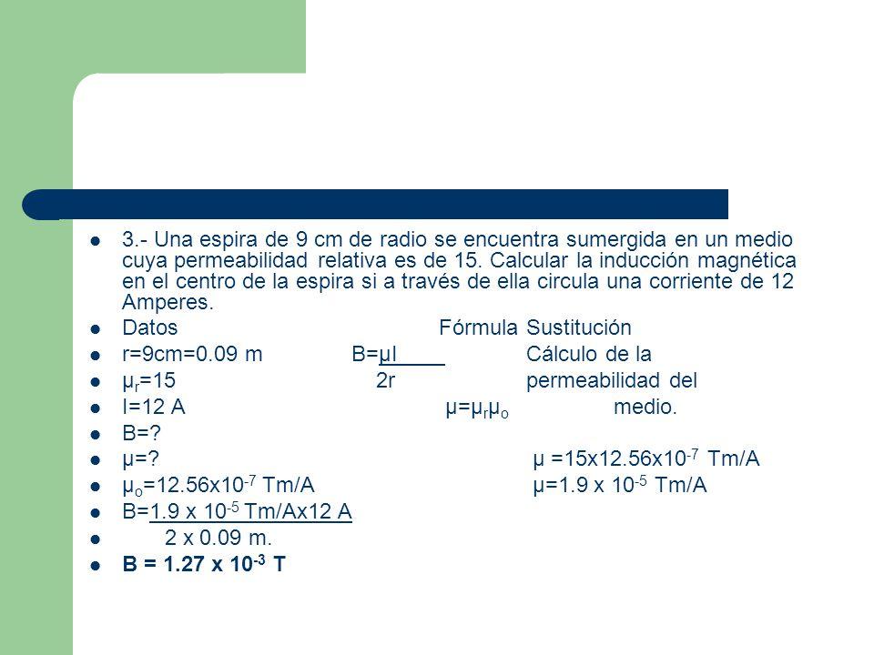 3.- Una espira de 9 cm de radio se encuentra sumergida en un medio cuya permeabilidad relativa es de 15. Calcular la inducción magnética en el centro