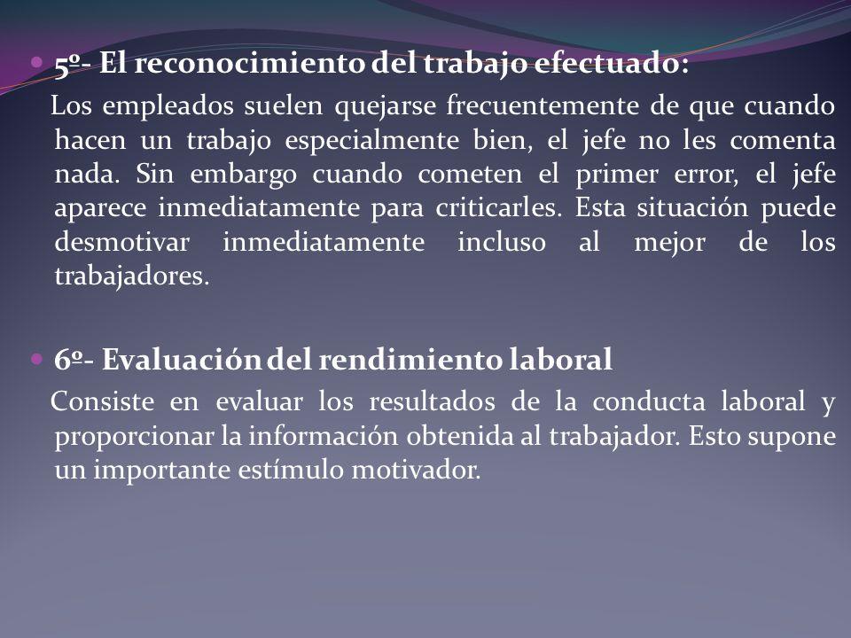 5º- El reconocimiento del trabajo efectuado: Los empleados suelen quejarse frecuentemente de que cuando hacen un trabajo especialmente bien, el jefe n