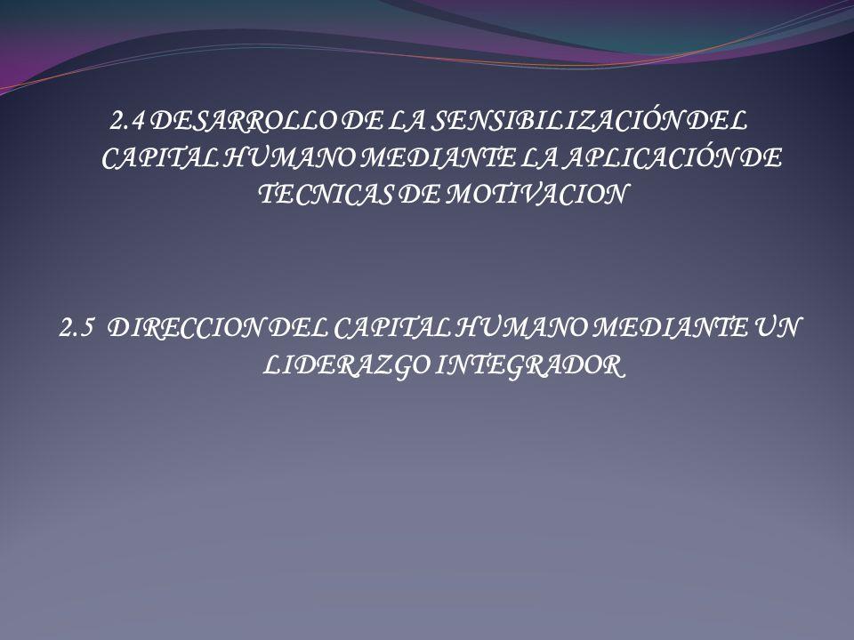 2.4 DESARROLLO DE LA SENSIBILIZACIÓN DEL CAPITAL HUMANO MEDIANTE LA APLICACIÓN DE TECNICAS DE MOTIVACION 2.5 DIRECCION DEL CAPITAL HUMANO MEDIANTE UN