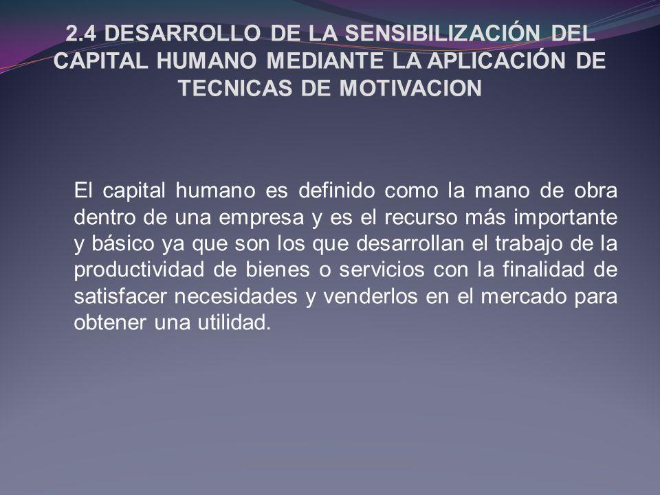 2.4 DESARROLLO DE LA SENSIBILIZACIÓN DEL CAPITAL HUMANO MEDIANTE LA APLICACIÓN DE TECNICAS DE MOTIVACION El capital humano es definido como la mano de