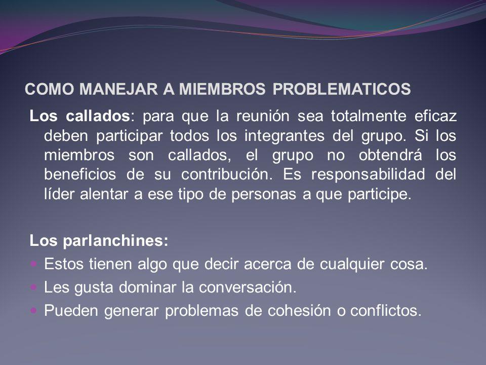 COMO MANEJAR A MIEMBROS PROBLEMATICOS Los callados: para que la reunión sea totalmente eficaz deben participar todos los integrantes del grupo. Si los