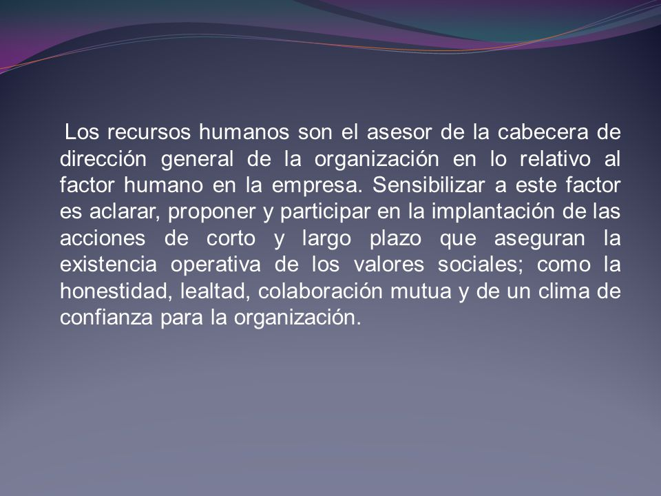 Los recursos humanos son el asesor de la cabecera de dirección general de la organización en lo relativo al factor humano en la empresa. Sensibilizar