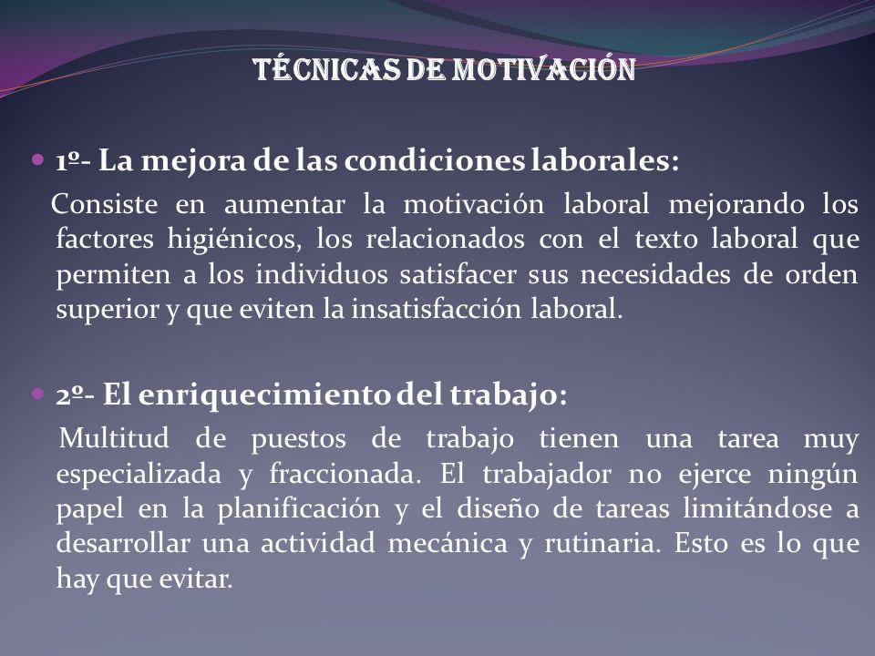 Técnicas de motivación 1º- La mejora de las condiciones laborales: Consiste en aumentar la motivación laboral mejorando los factores higiénicos, los r