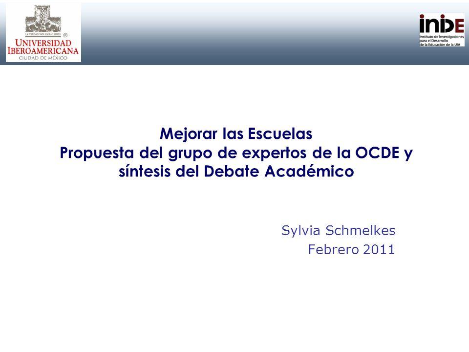 Mejorar las Escuelas Propuesta del grupo de expertos de la OCDE y síntesis del Debate Académico Sylvia Schmelkes Febrero 2011