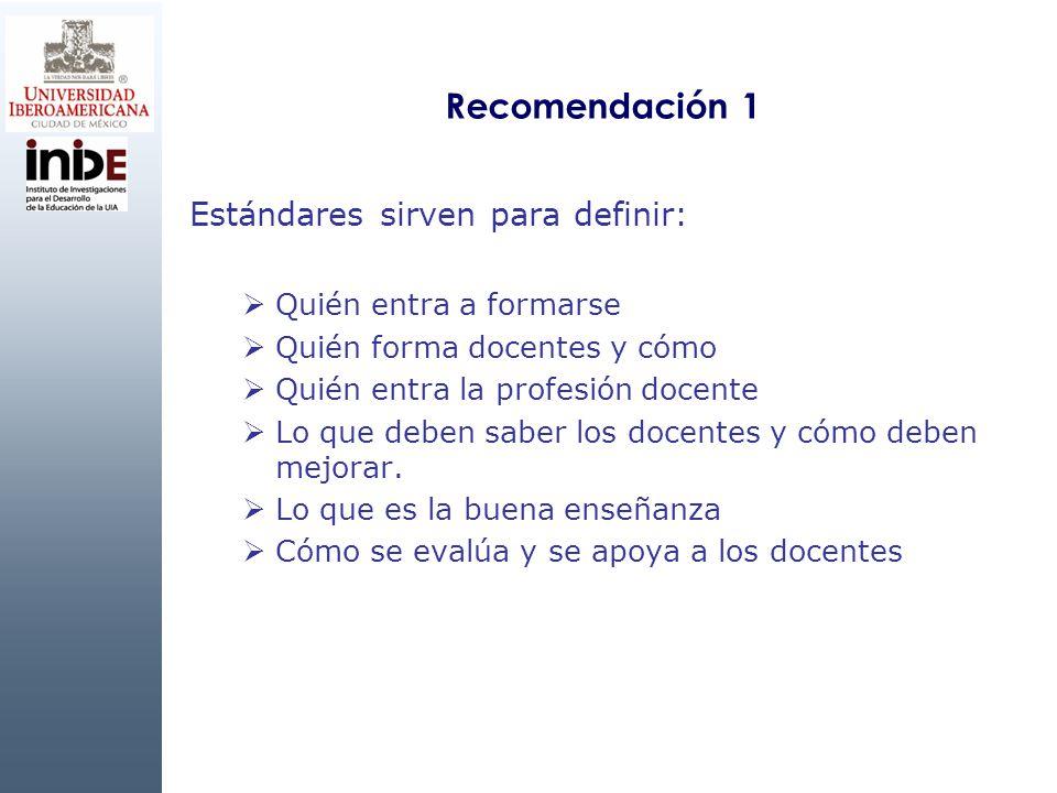 Recomendación 1 Estándares sirven para definir: Quién entra a formarse Quién forma docentes y cómo Quién entra la profesión docente Lo que deben saber