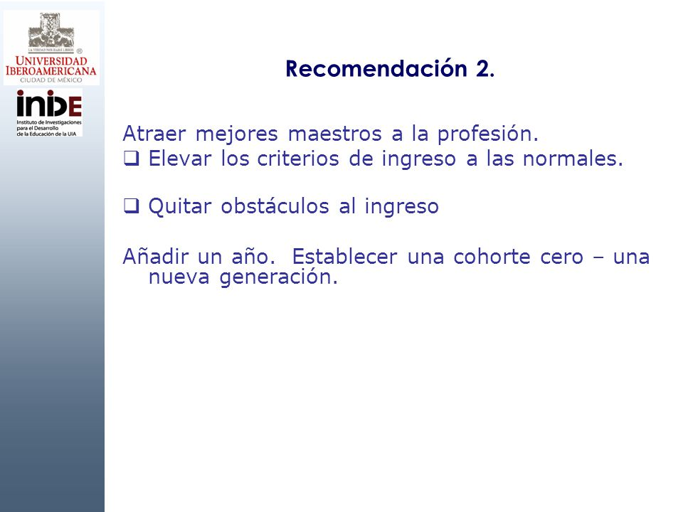 Recomendación 2. Atraer mejores maestros a la profesión. Elevar los criterios de ingreso a las normales. Quitar obstáculos al ingreso Añadir un año. E