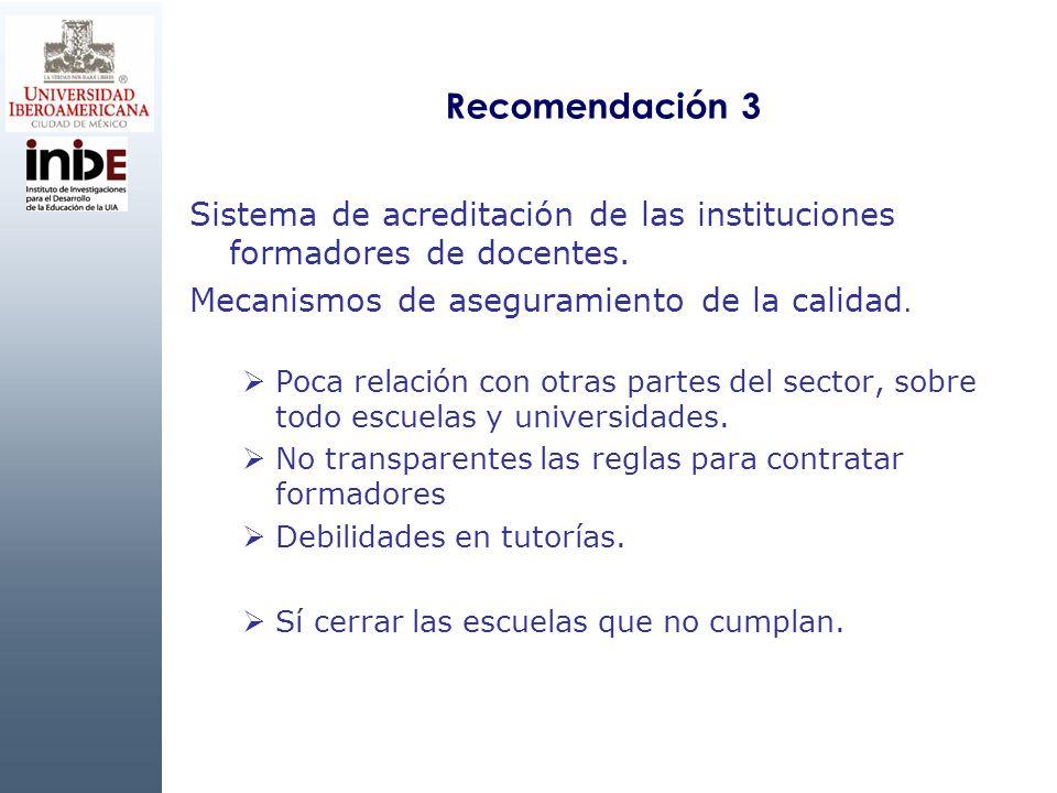 Recomendación 3 Sistema de acreditación de las instituciones formadores de docentes. Mecanismos de aseguramiento de la calidad. Poca relación con otra