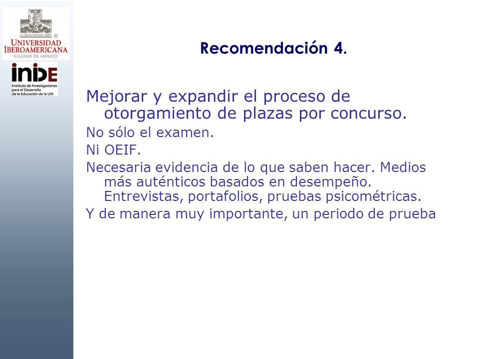 Recomendación 4. Mejorar y expandir el proceso de otorgamiento de plazas por concurso. No sólo el examen. Ni OEIF. Necesaria evidencia de lo que saben
