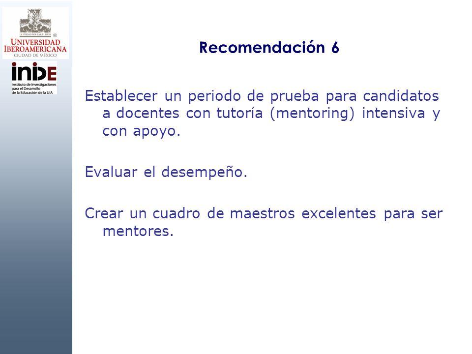 Recomendación 6 Establecer un periodo de prueba para candidatos a docentes con tutoría (mentoring) intensiva y con apoyo. Evaluar el desempeño. Crear