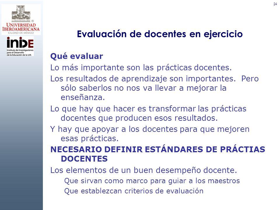 24 Evaluación de docentes en ejercicio Qué evaluar Lo más importante son las prácticas docentes.