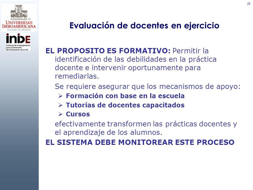 28 Evaluación de docentes en ejercicio EL PROPOSITO ES FORMATIVO: Permitir la identificación de las debilidades en la práctica docente e intervenir oportunamente para remediarlas.
