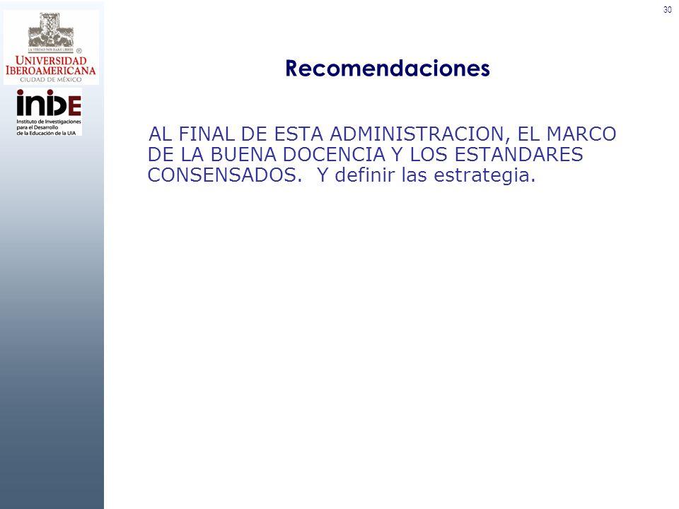 30 Recomendaciones AL FINAL DE ESTA ADMINISTRACION, EL MARCO DE LA BUENA DOCENCIA Y LOS ESTANDARES CONSENSADOS. Y definir las estrategia.