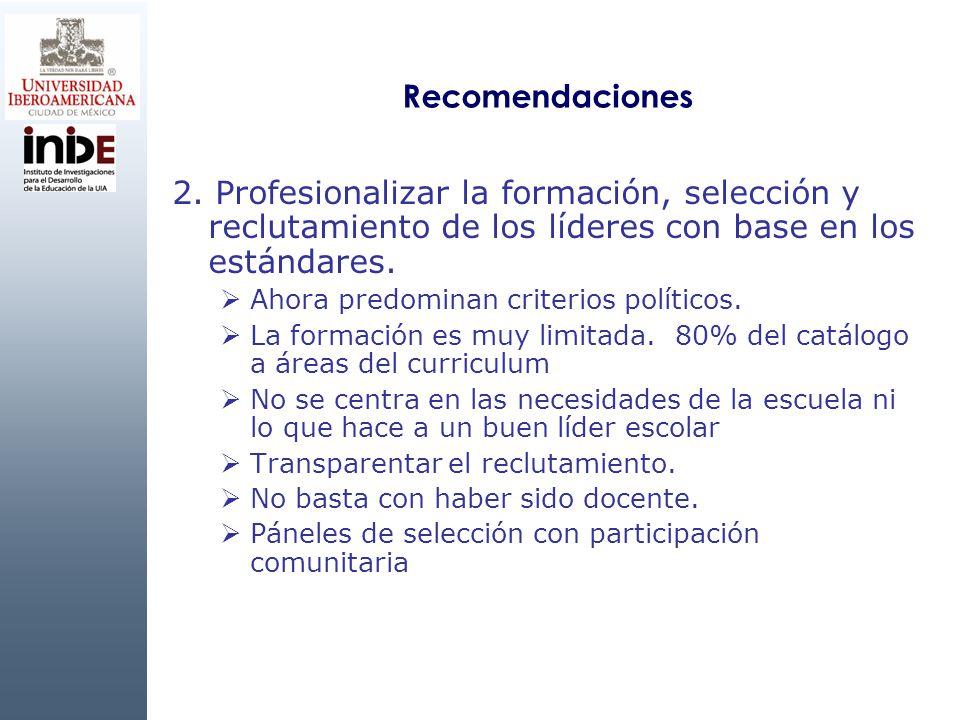 Recomendaciones 2. Profesionalizar la formación, selección y reclutamiento de los líderes con base en los estándares. Ahora predominan criterios polít