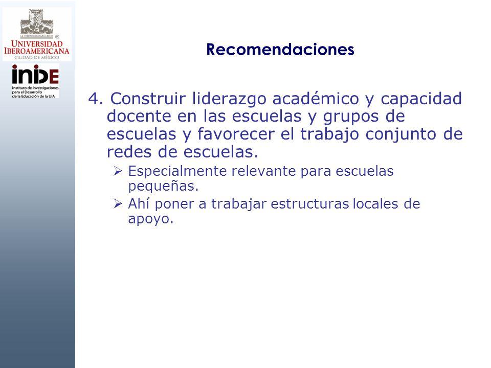 Recomendaciones 4. Construir liderazgo académico y capacidad docente en las escuelas y grupos de escuelas y favorecer el trabajo conjunto de redes de