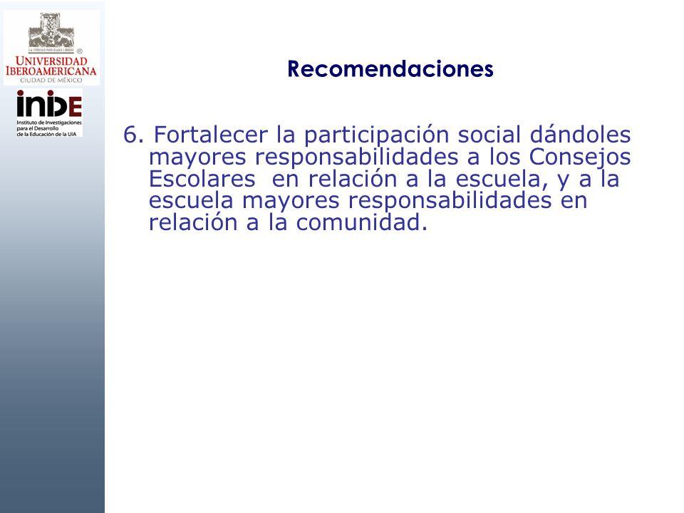 Recomendaciones 6. Fortalecer la participación social dándoles mayores responsabilidades a los Consejos Escolares en relación a la escuela, y a la esc