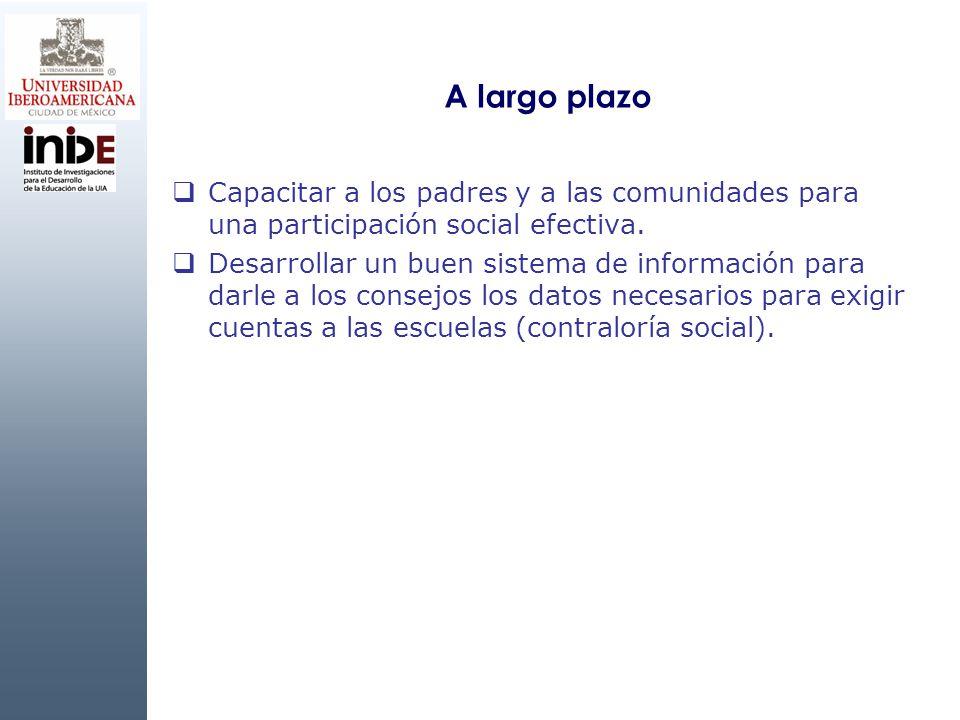 A largo plazo Capacitar a los padres y a las comunidades para una participación social efectiva. Desarrollar un buen sistema de información para darle
