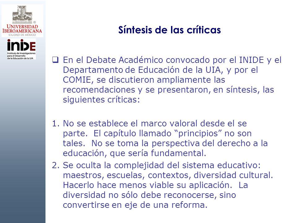 Síntesis de las críticas En el Debate Académico convocado por el INIDE y el Departamento de Educación de la UIA, y por el COMIE, se discutieron ampliamente las recomendaciones y se presentaron, en síntesis, las siguientes críticas: 1.No se establece el marco valoral desde el se parte.