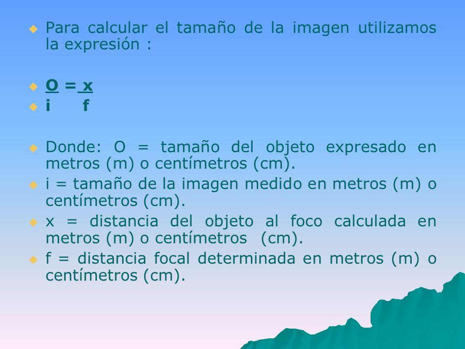 Para calcular el tamaño de la imagen utilizamos la expresión : O = x i f Donde: O = tamaño del objeto expresado en metros (m) o centímetros (cm).