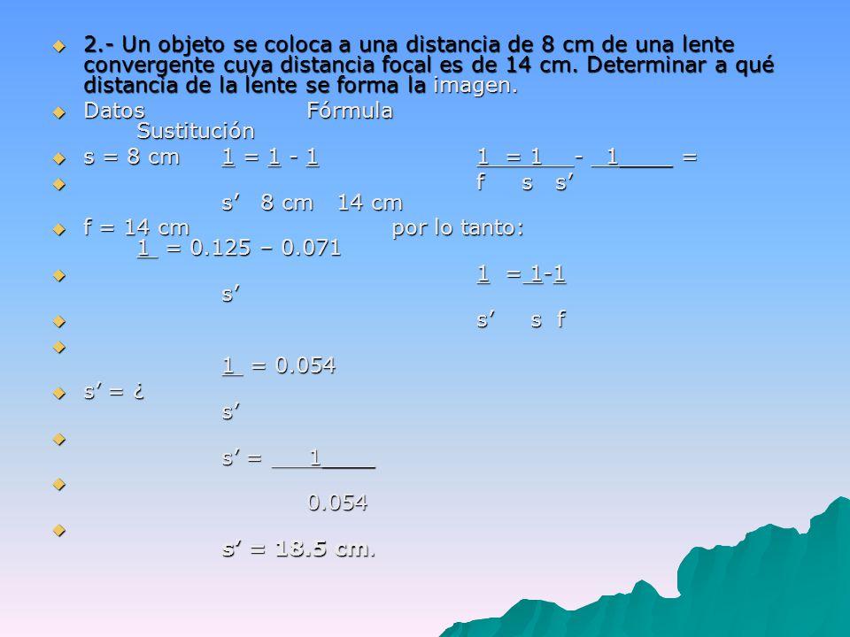 2.- Un objeto se coloca a una distancia de 8 cm de una lente convergente cuya distancia focal es de 14 cm.