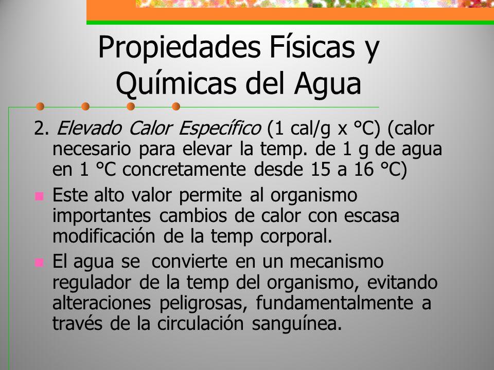 Propiedades Físicas y Químicas del Agua 2. Elevado Calor Específico (1 cal/g x °C) (calor necesario para elevar la temp. de 1 g de agua en 1 °C concre