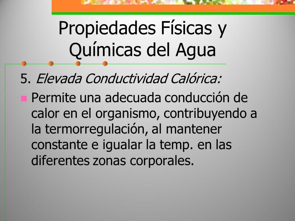 Propiedades Físicas y Químicas del Agua 5. Elevada Conductividad Calórica: Permite una adecuada conducción de calor en el organismo, contribuyendo a l