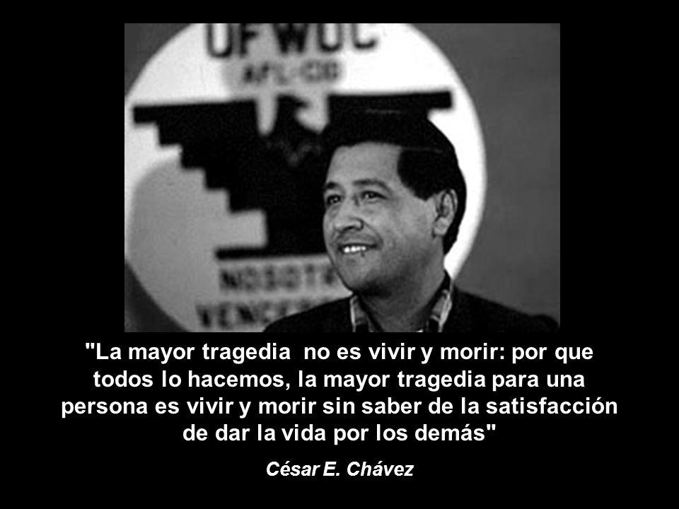 La mayor tragedia no es vivir y morir: por que todos lo hacemos, la mayor tragedia para una persona es vivir y morir sin saber de la satisfacción de dar la vida por los demás César E.