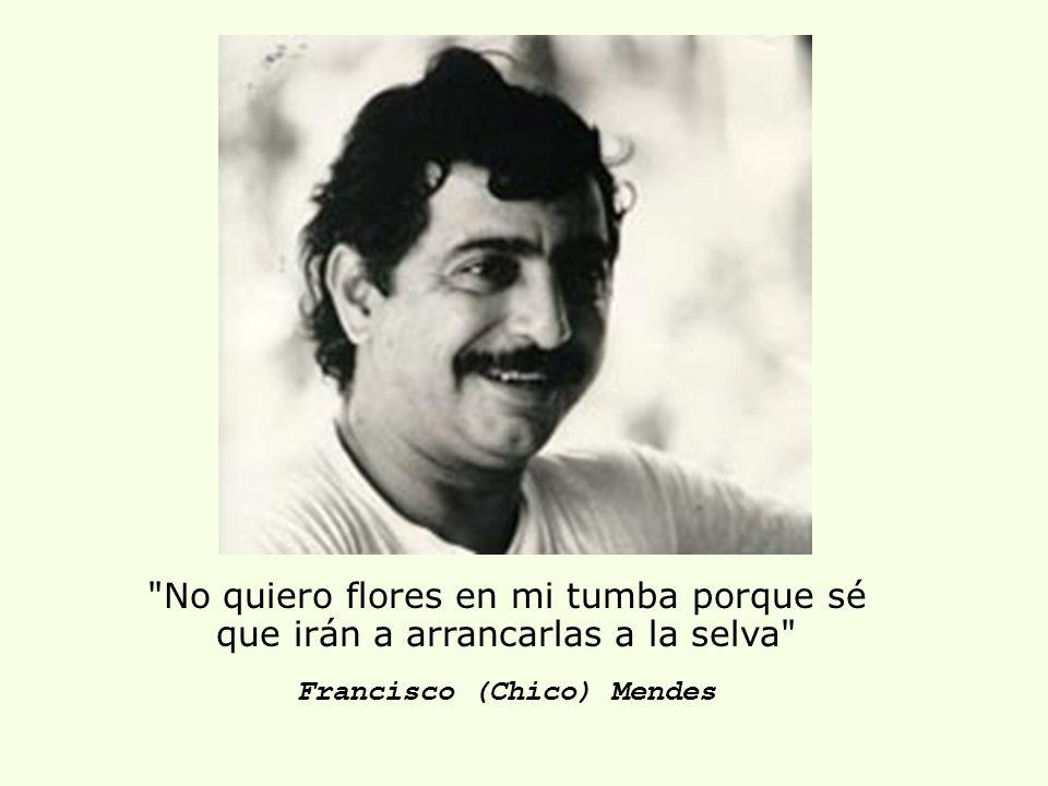 No quiero flores en mi tumba porque sé que irán a arrancarlas a la selva Francisco (Chico) Mendes