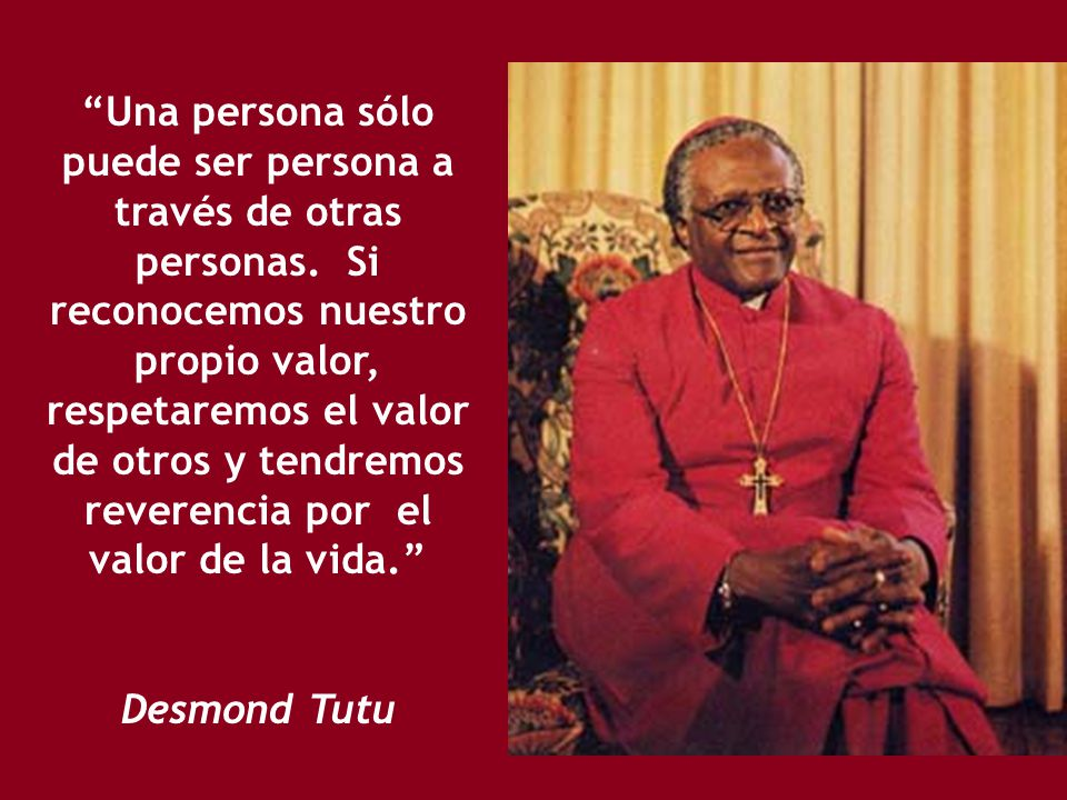 Una persona sólo puede ser persona a través de otras personas.