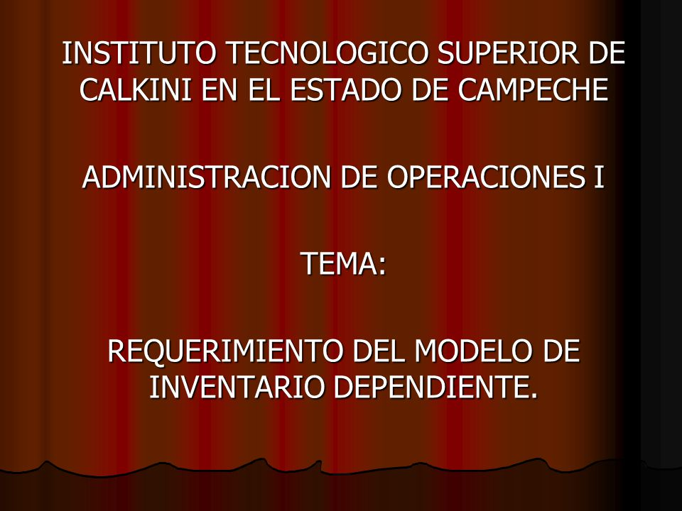 INSTITUTO TECNOLOGICO SUPERIOR DE CALKINI EN EL ESTADO DE CAMPECHE ADMINISTRACION DE OPERACIONES I TEMA: REQUERIMIENTO DEL MODELO DE INVENTARIO DEPENDIENTE.