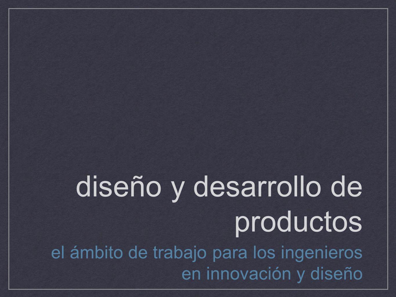 diseño y desarrollo de productos el ámbito de trabajo para los ingenieros en innovación y diseño