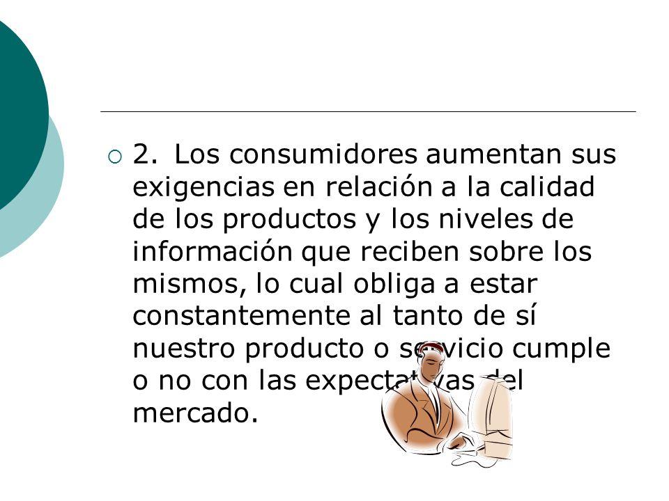 2.Los consumidores aumentan sus exigencias en relación a la calidad de los productos y los niveles de información que reciben sobre los mismos, lo cua