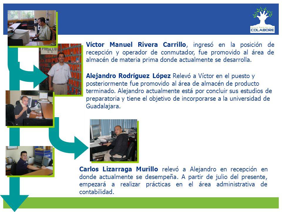 Víctor Manuel Rivera Carrillo, ingresó en la posición de recepción y operador de conmutador, fue promovido al área de almacén de materia prima donde actualmente se desarrolla.