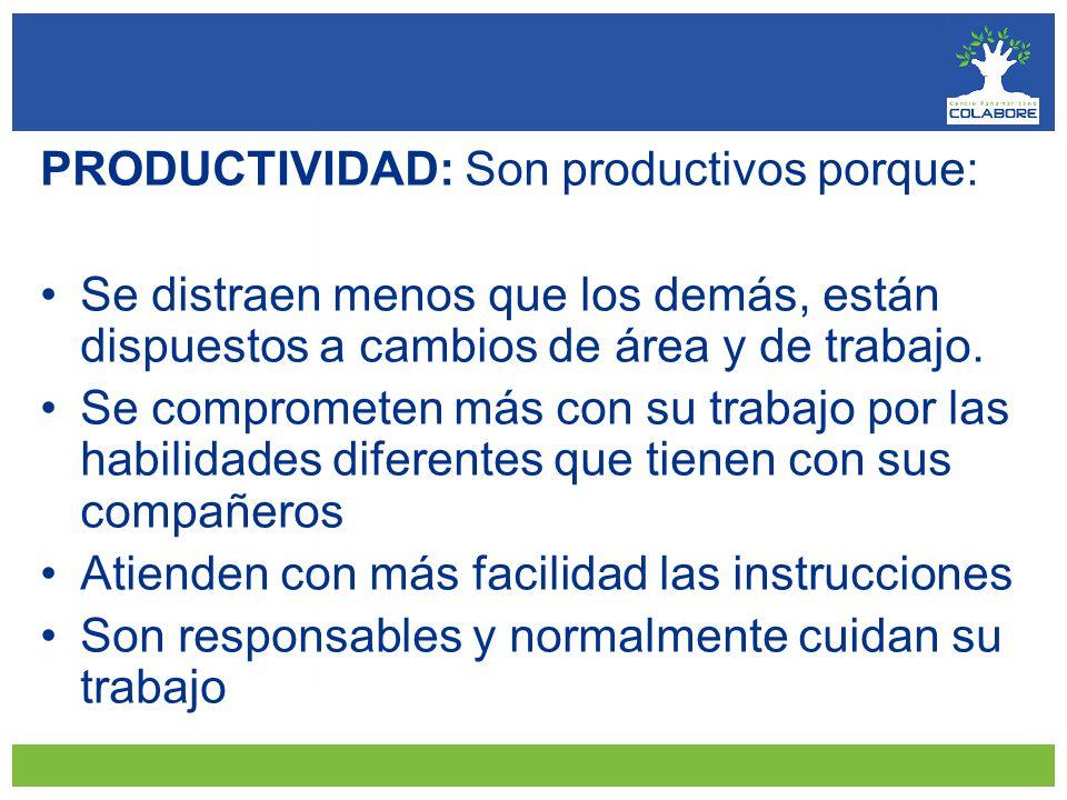 PRODUCTIVIDAD: Son productivos porque: Se distraen menos que los demás, están dispuestos a cambios de área y de trabajo.