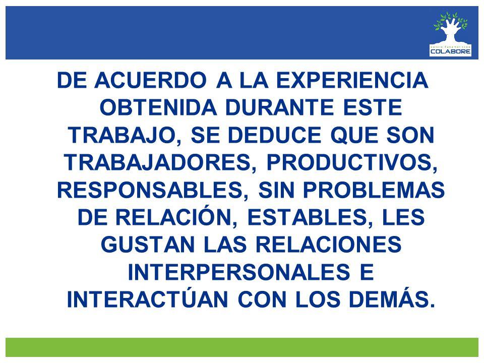 DE ACUERDO A LA EXPERIENCIA OBTENIDA DURANTE ESTE TRABAJO, SE DEDUCE QUE SON TRABAJADORES, PRODUCTIVOS, RESPONSABLES, SIN PROBLEMAS DE RELACIÓN, ESTABLES, LES GUSTAN LAS RELACIONES INTERPERSONALES E INTERACTÚAN CON LOS DEMÁS.
