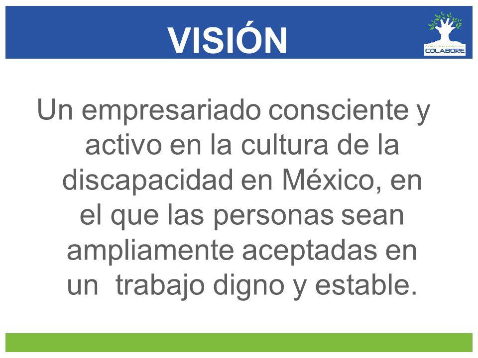 VISIÓN Un empresariado consciente y activo en la cultura de la discapacidad en México, en el que las personas sean ampliamente aceptadas en un trabajo digno y estable.