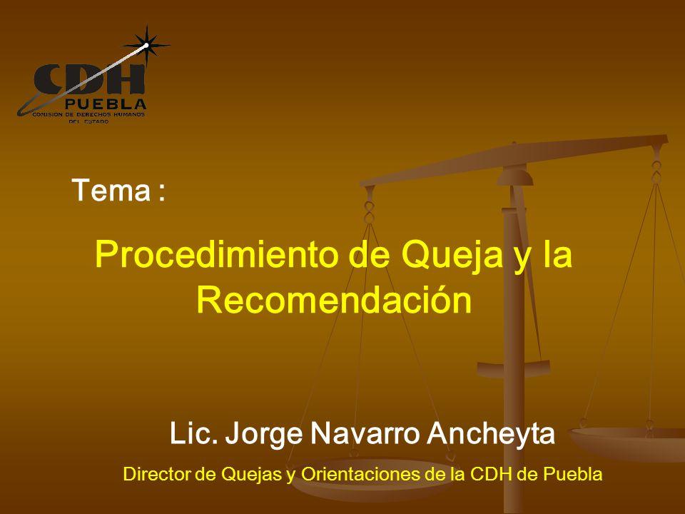 Tema : Procedimiento de Queja y la Recomendación Lic. Jorge Navarro Ancheyta Director de Quejas y Orientaciones de la CDH de Puebla