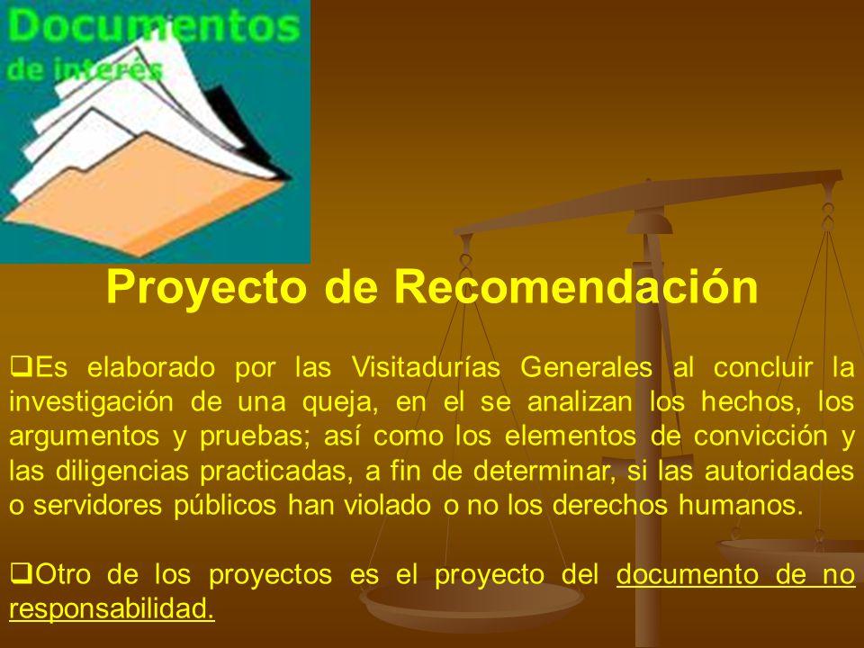 Proyecto de Recomendación Es elaborado por las Visitadurías Generales al concluir la investigación de una queja, en el se analizan los hechos, los arg