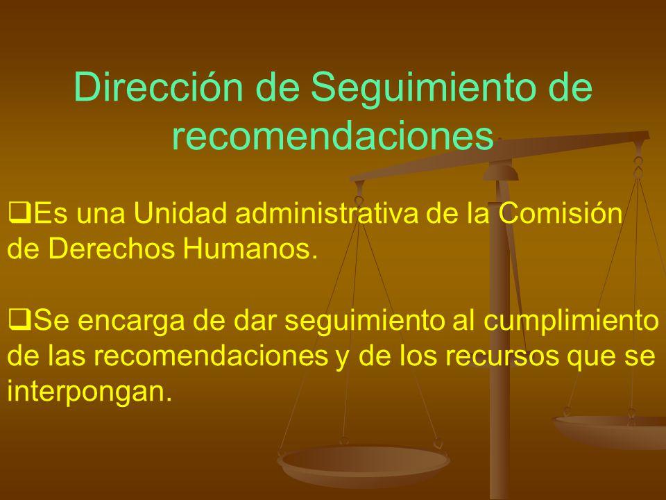 Dirección de Seguimiento de recomendaciones Es una Unidad administrativa de la Comisión de Derechos Humanos. Se encarga de dar seguimiento al cumplimi