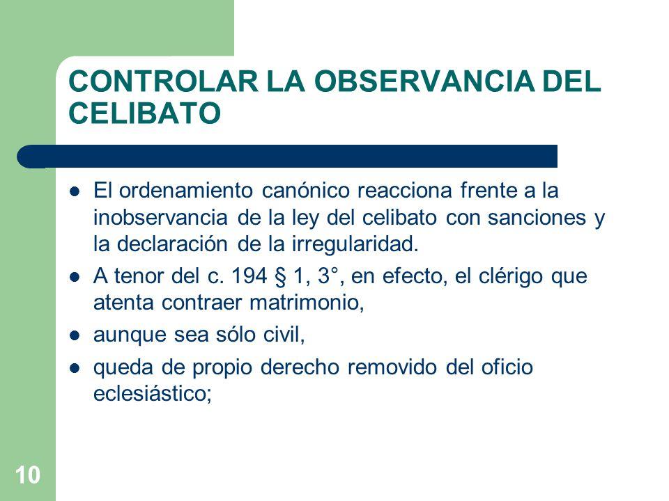 10 CONTROLAR LA OBSERVANCIA DEL CELIBATO El ordenamiento canónico reacciona frente a la inobservancia de la ley del celibato con sanciones y la declaración de la irregularidad.