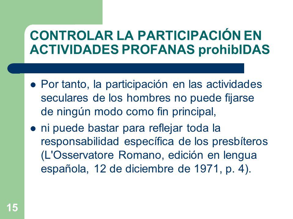 15 CONTROLAR LA PARTICIPACIÓN EN ACTIVIDADES PROFANAS prohibIDAS Por tanto, la participación en las actividades seculares de los hombres no puede fijarse de ningún modo como fin principal, ni puede bastar para reflejar toda la responsabilidad específica de los presbíteros (L Osservatore Romano, edición en lengua española, 12 de diciembre de 1971, p.