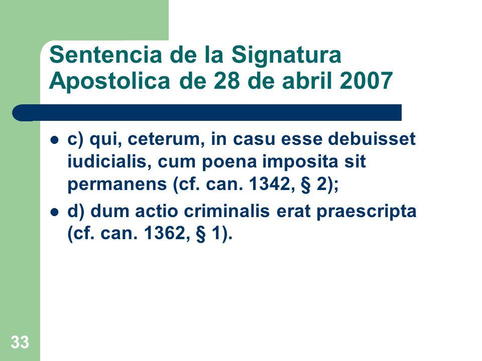 Sentencia de la Signatura Apostolica de 28 de abril 2007 c) qui, ceterum, in casu esse debuisset iudicialis, cum poena imposita sit permanens (cf.