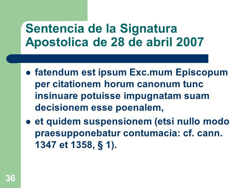 Sentencia de la Signatura Apostolica de 28 de abril 2007 fatendum est ipsum Exc.mum Episcopum per citationem horum canonum tunc insinuare potuisse impugnatam suam decisionem esse poenalem, et quidem suspensionem (etsi nullo modo praesupponebatur contumacia: cf.