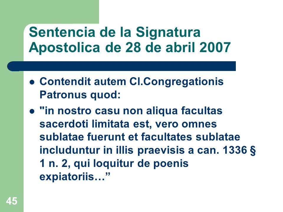 Sentencia de la Signatura Apostolica de 28 de abril 2007 Contendit autem Cl.Congregationis Patronus quod: in nostro casu non aliqua facultas sacerdoti limitata est, vero omnes sublatae fuerunt et facultates sublatae includuntur in illis praevisis a can.