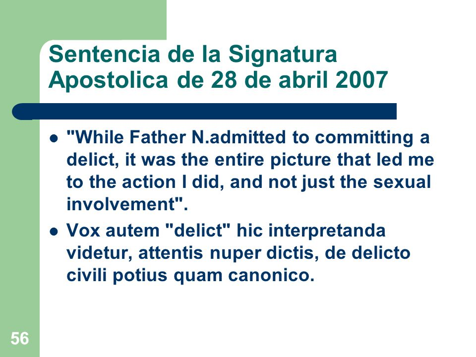 Sentencia de la Signatura Apostolica de 28 de abril 2007 While Father N.admitted to committing a delict, it was the entire picture that led me to the action I did, and not just the sexual involvement .