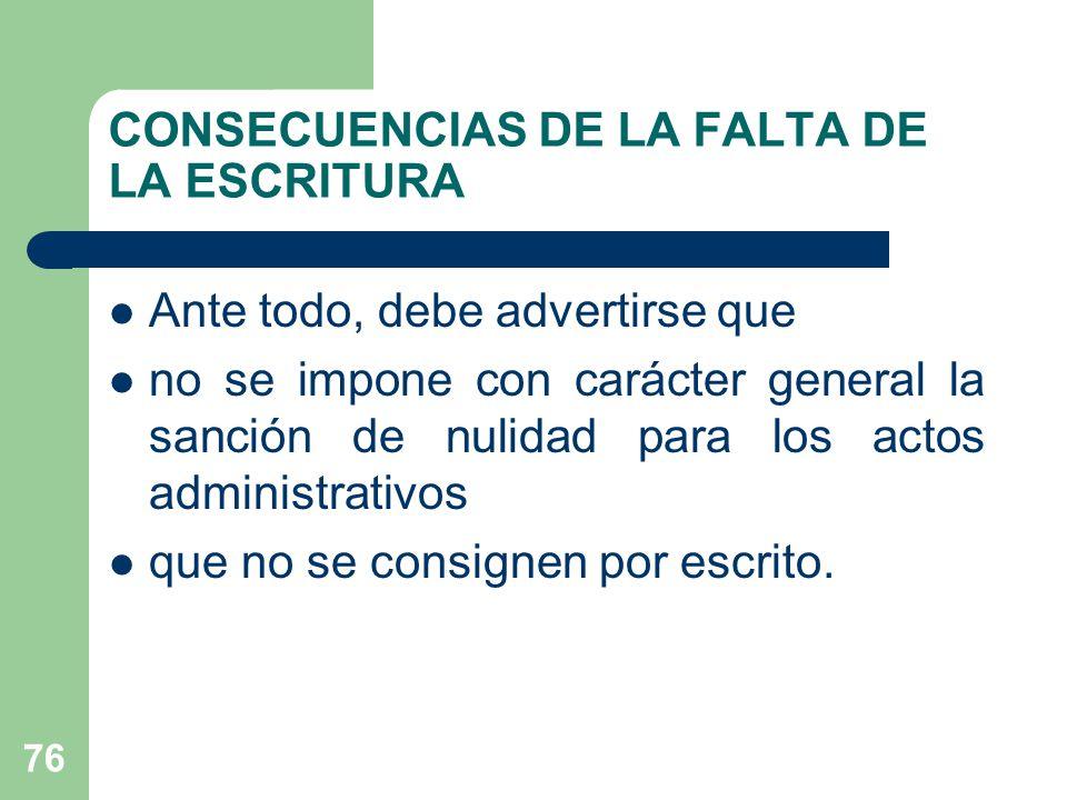 CONSECUENCIAS DE LA FALTA DE LA ESCRITURA Ante todo, debe advertirse que no se impone con carácter general la sanción de nulidad para los actos administrativos que no se consignen por escrito.