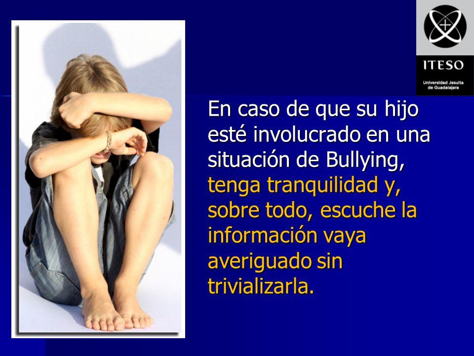 En caso de que su hijo esté involucrado en una situación de Bullying, tenga tranquilidad y, sobre todo, escuche la información vaya averiguado sin tri