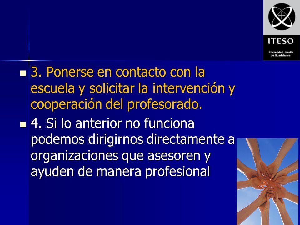 3. Ponerse en contacto con la escuela y solicitar la intervención y cooperación del profesorado. 3. Ponerse en contacto con la escuela y solicitar la