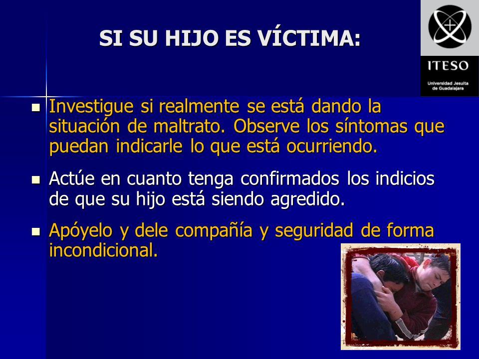 SI SU HIJO ES VÍCTIMA: Investigue si realmente se está dando la situación de maltrato. Observe los síntomas que puedan indicarle lo que está ocurriend