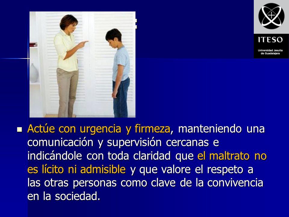 En tal caso: Actúe con urgencia y firmeza, manteniendo una comunicación y supervisión cercanas e indicándole con toda claridad que el maltrato no es l